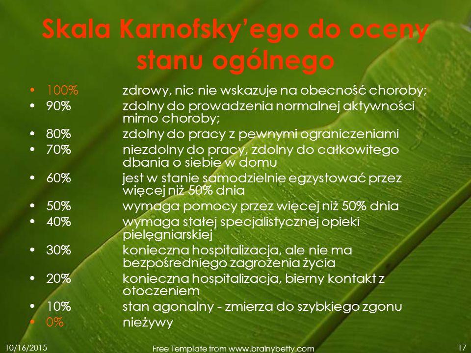 10/16/2015 Free Template from www.brainybetty.com 17 Skala Karnofsky'ego do oceny stanu ogólnego 100% zdrowy, nic nie wskazuje na obecność choroby; 90