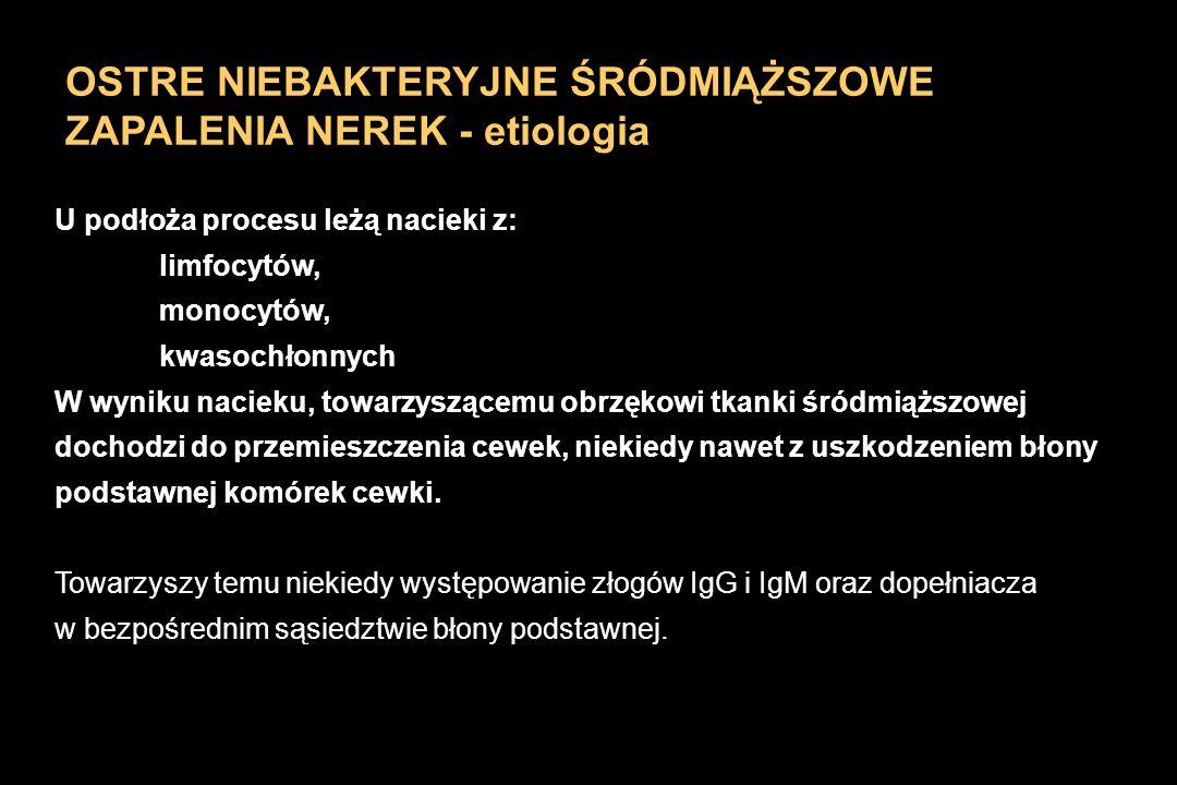 OSTRE NIEBAKTERYJNE ŚRÓDMIĄŻSZOWE ZAPALENIA NEREK - etiologia U podłoża procesu leżą nacieki z: limfocytów, monocytów, kwasochłonnych W wyniku nacieku