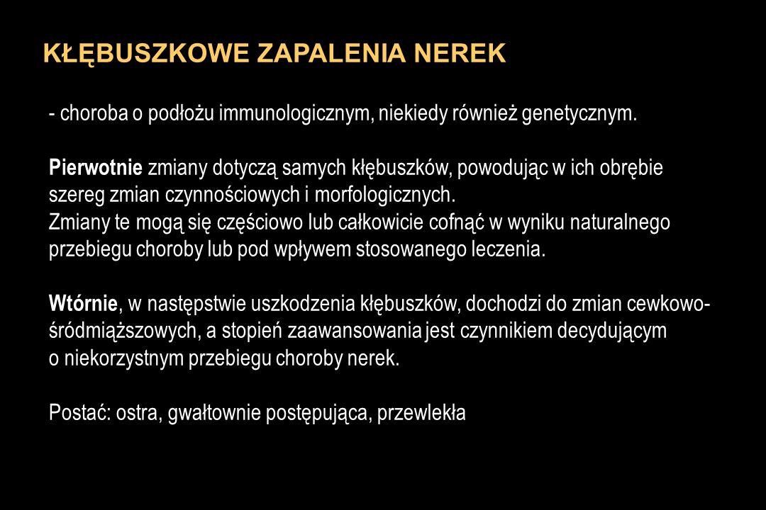 PRZEWLEKŁE NIEBAKTERYJNE ŚRÓDMIĄŻSZOWE ZAPALENIA NEREK - etiologia GRUPA CZYNNIKÓWPRZYKŁADY Leki, czynniki zawodoweleki przeciwbólowe, NLPZ, chemioterapeutyki, lub środowiskoweleki immunosupresyjne: cyklosporyna, takrolimus, metale ciężkie (Pb Cd), lit Procesy immunologiczneodrzucanie nerki, toczeń rumieniowaty rozsiany, ziarniniak Wegenera, zespół Sjogrena, krioglobulinemia, vasculitis, amyloidoza Choroby hematologiczneszpiczak mnogi, choroba lekkich łańcuchów, choroby limfoproliferacyjne, dysproteinemie Choroby dziedzicznewielotorbielowate zwyrodnienie rdzenia nerek wielotorbielowatość nerek