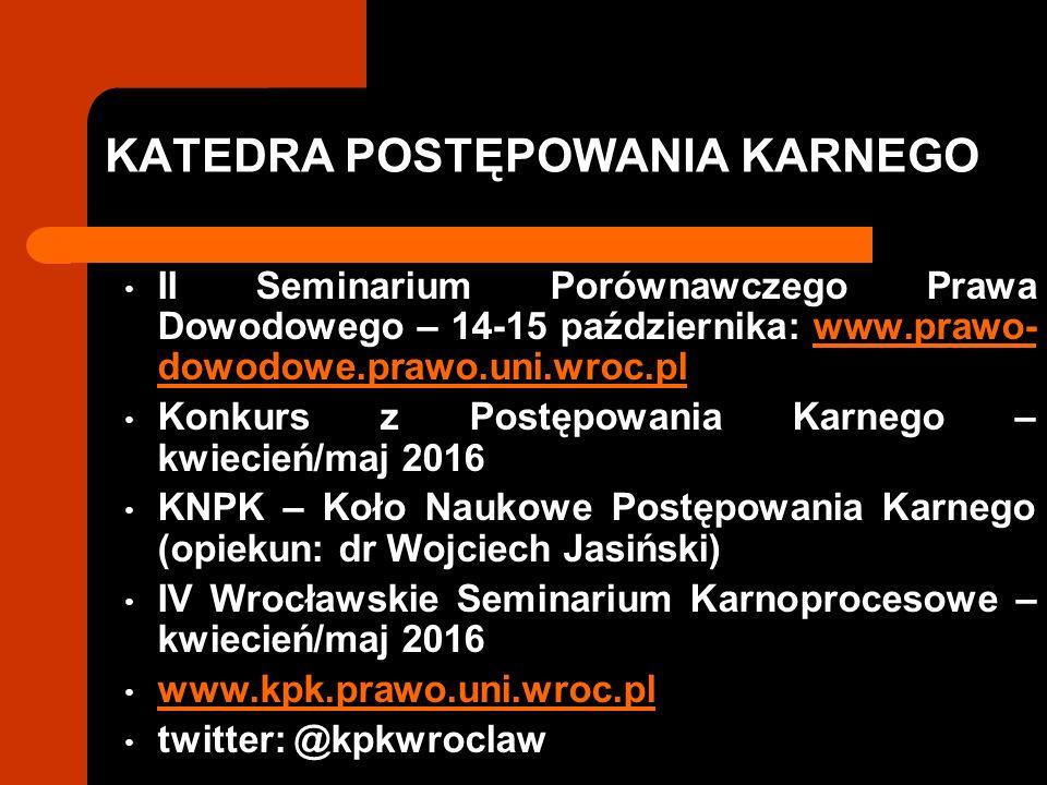 KATEDRA POSTĘPOWANIA KARNEGO II Seminarium Porównawczego Prawa Dowodowego – 14-15 października: www.prawo- dowodowe.prawo.uni.wroc.plwww.prawo- dowodowe.prawo.uni.wroc.pl Konkurs z Postępowania Karnego – kwiecień/maj 2016 KNPK – Koło Naukowe Postępowania Karnego (opiekun: dr Wojciech Jasiński) IV Wrocławskie Seminarium Karnoprocesowe – kwiecień/maj 2016 www.kpk.prawo.uni.wroc.pl twitter: @kpkwroclaw