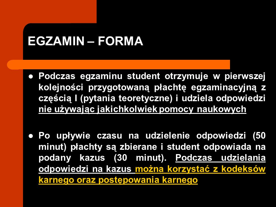 EGZAMIN – FORMA Podczas egzaminu student otrzymuje w pierwszej kolejności przygotowaną płachtę egzaminacyjną z częścią I (pytania teoretyczne) i udziela odpowiedzi nie używając jakichkolwiek pomocy naukowych Po upływie czasu na udzielenie odpowiedzi (50 minut) płachty są zbierane i student odpowiada na podany kazus (30 minut).
