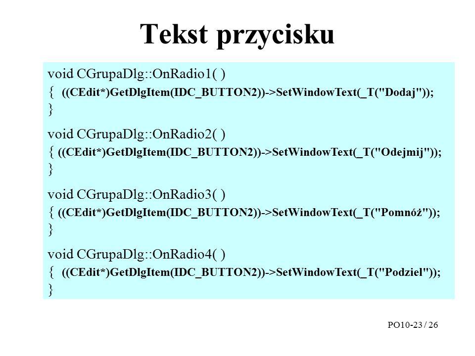 Tekst przycisku PO10-23 / 26 void CGrupaDlg::OnRadio1( ) { ((CEdit*)GetDlgItem(IDC_BUTTON2))->SetWindowText(_T( Dodaj )); } void CGrupaDlg::OnRadio2( ) { ((CEdit*)GetDlgItem(IDC_BUTTON2))->SetWindowText(_T( Odejmij )); } void CGrupaDlg::OnRadio3( ) { ((CEdit*)GetDlgItem(IDC_BUTTON2))->SetWindowText(_T( Pomnóż )); } void CGrupaDlg::OnRadio4( ) { ((CEdit*)GetDlgItem(IDC_BUTTON2))->SetWindowText(_T( Podziel )); }