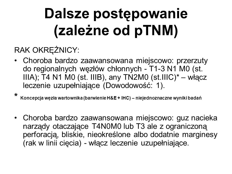 Dalsze postępowanie (zależne od pTNM) RAK OKRĘŻNICY: Choroba bardzo zaawansowana miejscowo: przerzuty do regionalnych węzłów chłonnych - T1-3 N1 M0 (st.