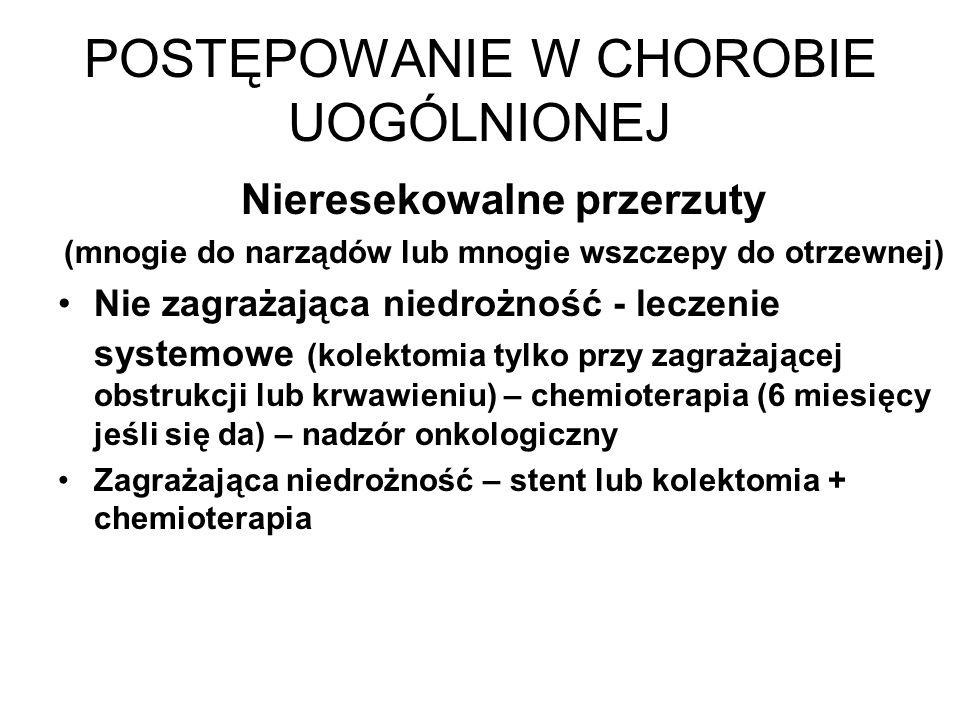 POSTĘPOWANIE W CHOROBIE UOGÓLNIONEJ Nieresekowalne przerzuty (mnogie do narządów lub mnogie wszczepy do otrzewnej) Nie zagrażająca niedrożność - leczenie systemowe (kolektomia tylko przy zagrażającej obstrukcji lub krwawieniu) – chemioterapia (6 miesięcy jeśli się da) – nadzór onkologiczny Zagrażająca niedrożność – stent lub kolektomia + chemioterapia