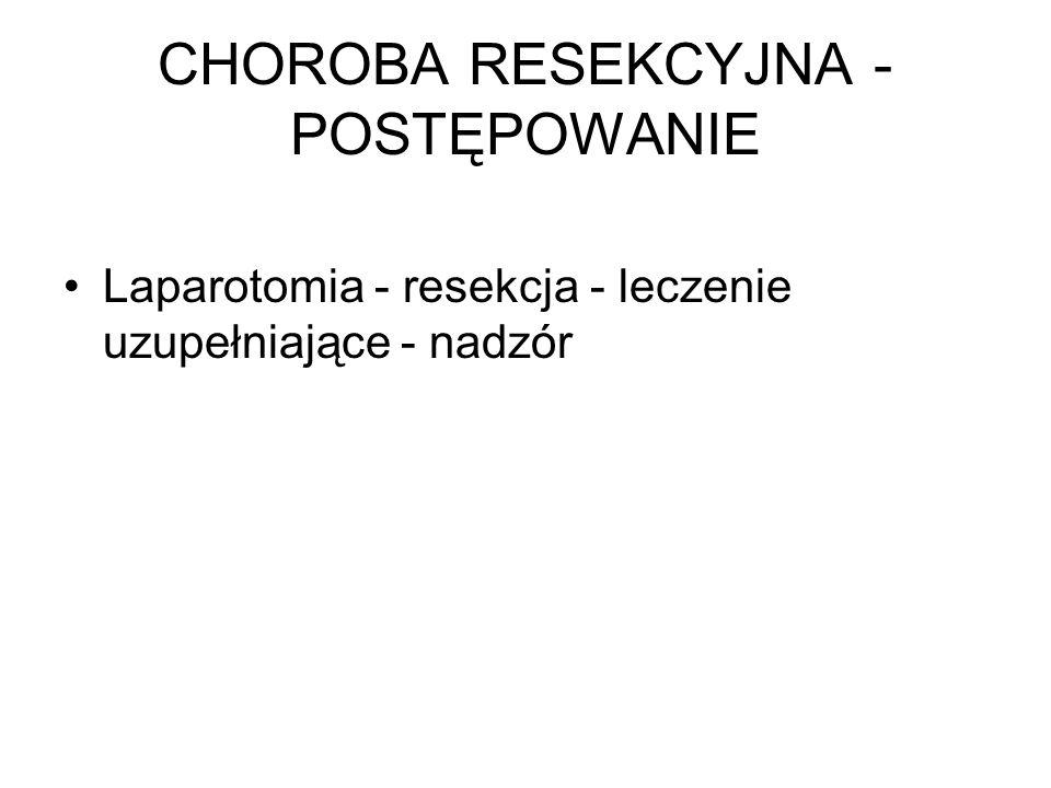 CHOROBA RESEKCYJNA - POSTĘPOWANIE Laparotomia - resekcja - leczenie uzupełniające - nadzór