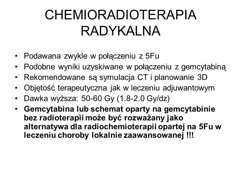 CHEMIORADIOTERAPIA RADYKALNA Podawana zwykle w połączeniu z 5Fu Podobne wyniki uzyskiwane w połączeniu z gemcytabiną Rekomendowane są symulacja CT i planowanie 3D Objętość terapeutyczna jak w leczeniu adjuwantowym Dawka wyższa: 50-60 Gy (1.8-2.0 Gy/dz) Gemcytabina lub schemat oparty na gemcytabinie bez radioterapii może być rozważany jako alternatywa dla radiochemioterapii opartej na 5Fu w leczeniu choroby lokalnie zaawansowanej !!!