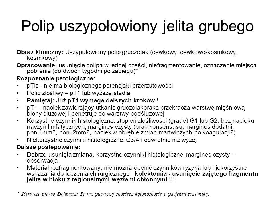 Polip uszypołowiony jelita grubego Obraz kliniczny: Uszypułowiony polip gruczolak (cewkowy, cewkowo-kosmkowy, kosmkowy) Opracowanie: usunięcie polipa w jednej części, niefragmentowanie, oznaczenie miejsca pobrania (do dwóch tygodni po zabiegu)* Rozpoznanie patologiczne: pTis - nie ma biologicznego potencjału przerzutowości Polip złośliwy – pT1 lub wyższe stadia Pamiętaj: Już pT1 wymaga dalszych kroków .