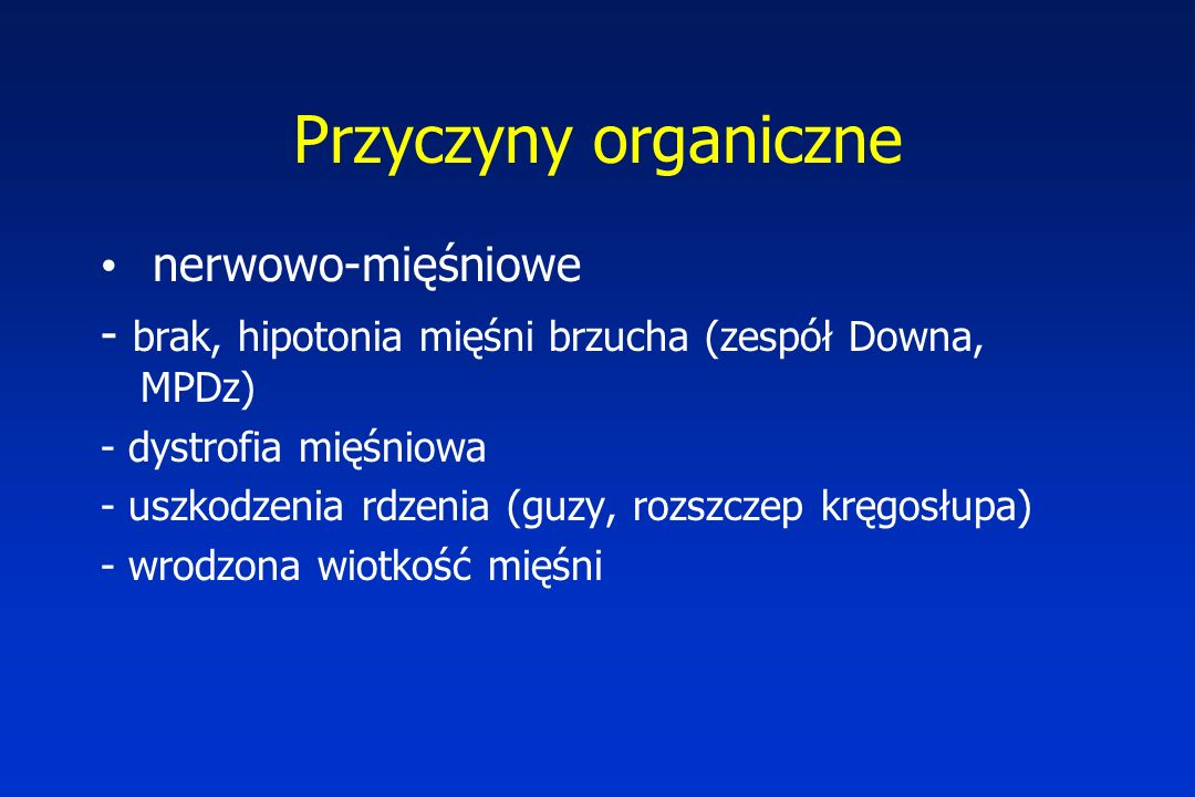 Przyczyny organiczne nerwowo-mięśniowe - brak, hipotonia mięśni brzucha (zespół Downa, MPDz) - dystrofia mięśniowa - uszkodzenia rdzenia (guzy, rozszczep kręgosłupa) - wrodzona wiotkość mięśni