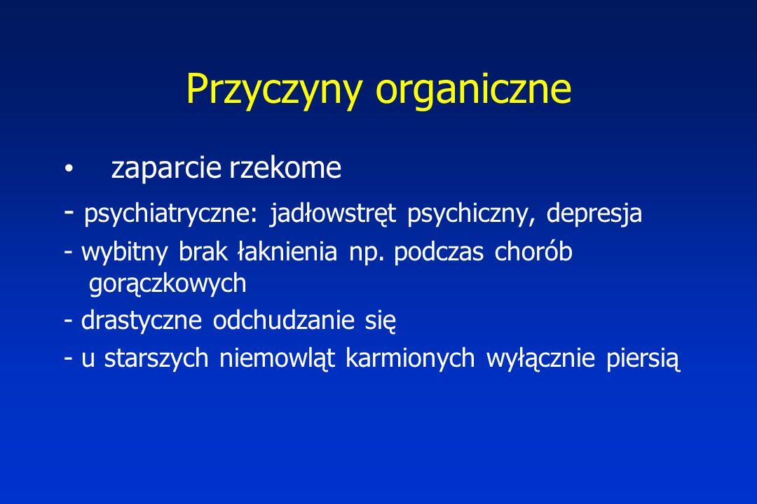 Przyczyny organiczne zaparcie rzekome - psychiatryczne: jadłowstręt psychiczny, depresja - wybitny brak łaknienia np.