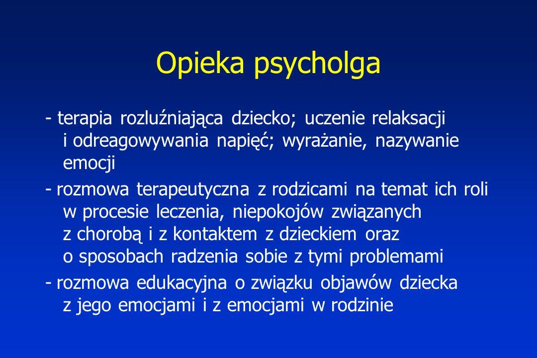 Opieka psycholga - terapia rozluźniająca dziecko; uczenie relaksacji i odreagowywania napięć; wyrażanie, nazywanie emocji - rozmowa terapeutyczna z rodzicami na temat ich roli w procesie leczenia, niepokojów związanych z chorobą i z kontaktem z dzieckiem oraz o sposobach radzenia sobie z tymi problemami - rozmowa edukacyjna o związku objawów dziecka z jego emocjami i z emocjami w rodzinie