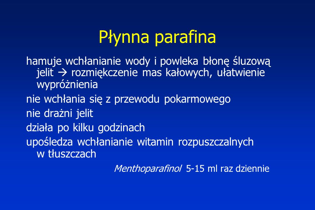 Płynna parafina hamuje wchłanianie wody i powleka błonę śluzową jelit  rozmiękczenie mas kałowych, ułatwienie wypróżnienia nie wchłania się z przewodu pokarmowego nie drażni jelit działa po kilku godzinach upośledza wchłanianie witamin rozpuszczalnych w tłuszczach Menthoparafinol 5-15 ml raz dziennie