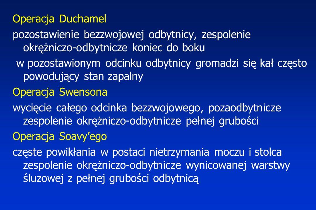 Operacja Duchamel pozostawienie bezzwojowej odbytnicy, zespolenie okrężniczo-odbytnicze koniec do boku w pozostawionym odcinku odbytnicy gromadzi się kał często powodujący stan zapalny Operacja Swensona wycięcie całego odcinka bezzwojowego, pozaodbytnicze zespolenie okrężniczo-odbytnicze pełnej grubości Operacja Soavy'ego częste powikłania w postaci nietrzymania moczu i stolca zespolenie okrężniczo-odbytnicze wynicowanej warstwy śluzowej z pełnej grubości odbytnicą