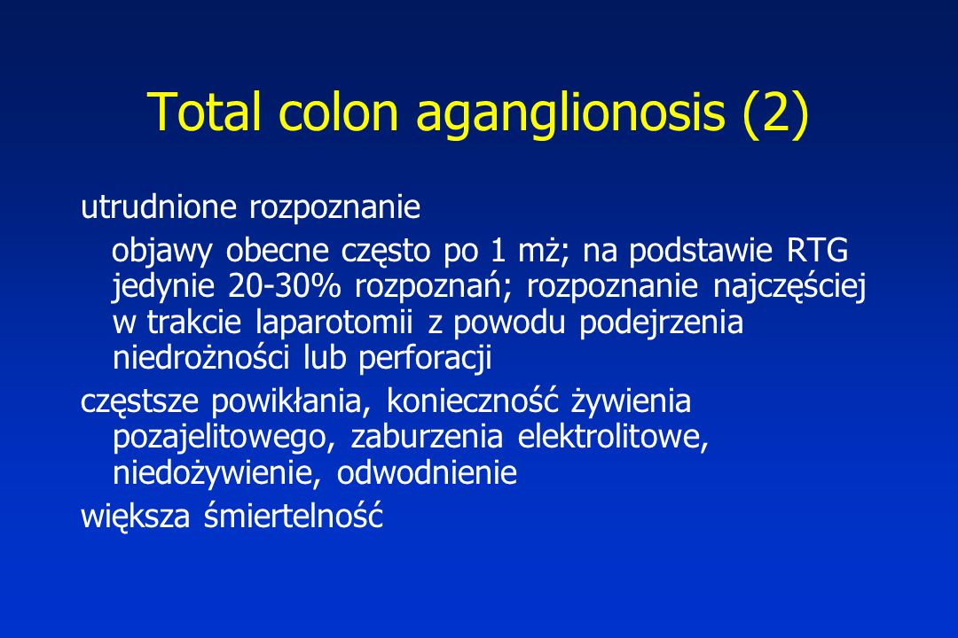 Total colon aganglionosis (2) utrudnione rozpoznanie objawy obecne często po 1 mż; na podstawie RTG jedynie 20-30% rozpoznań; rozpoznanie najczęściej w trakcie laparotomii z powodu podejrzenia niedrożności lub perforacji częstsze powikłania, konieczność żywienia pozajelitowego, zaburzenia elektrolitowe, niedożywienie, odwodnienie większa śmiertelność