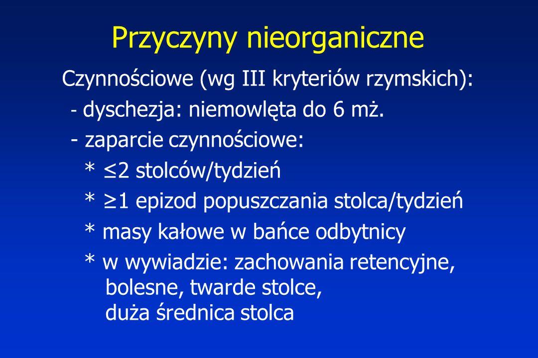 Przyczyny nieorganiczne Czynnościowe (wg III kryteriów rzymskich): - dyschezja: niemowlęta do 6 mż. - zaparcie czynnościowe: * ≤2 stolców/tydzień * ≥1
