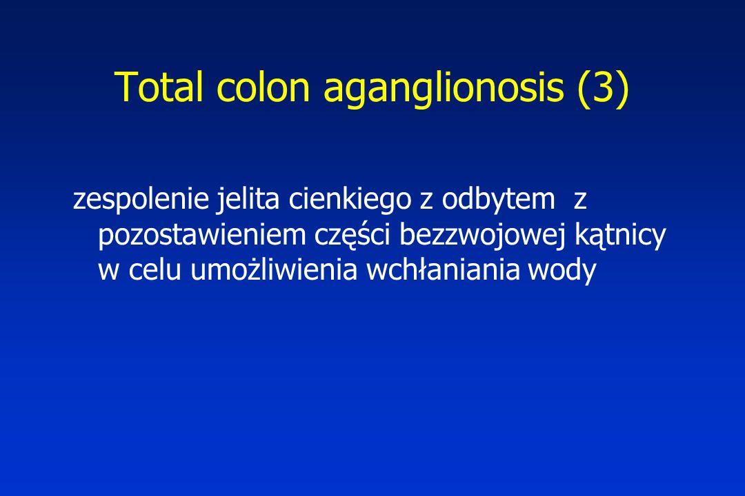 Total colon aganglionosis (3) zespolenie jelita cienkiego z odbytem z pozostawieniem części bezzwojowej kątnicy w celu umożliwienia wchłaniania wody