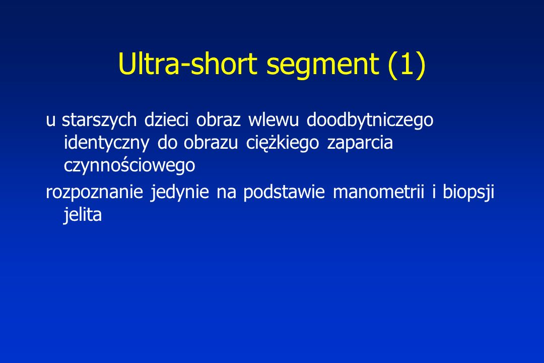 Ultra-short segment (1) u starszych dzieci obraz wlewu doodbytniczego identyczny do obrazu ciężkiego zaparcia czynnościowego rozpoznanie jedynie na podstawie manometrii i biopsji jelita