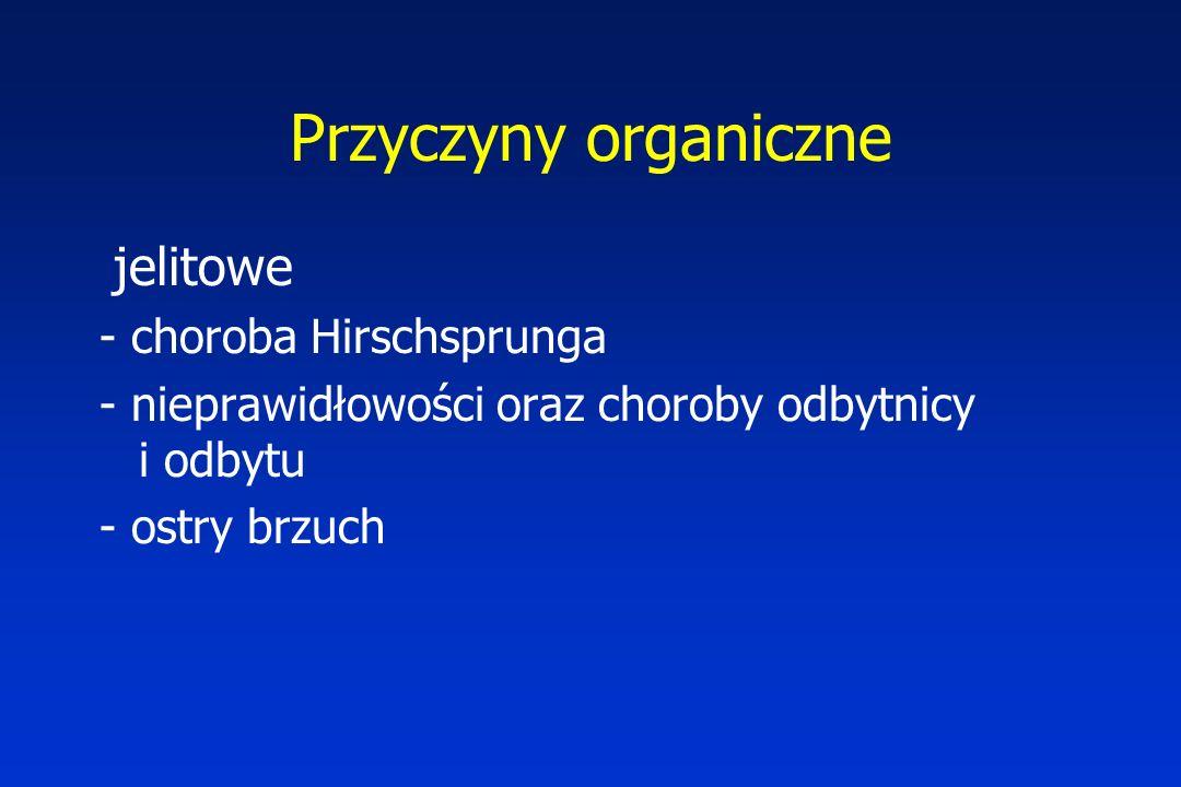 Przyczyny organiczne jelitowe - choroba Hirschsprunga - nieprawidłowości oraz choroby odbytnicy i odbytu - ostry brzuch