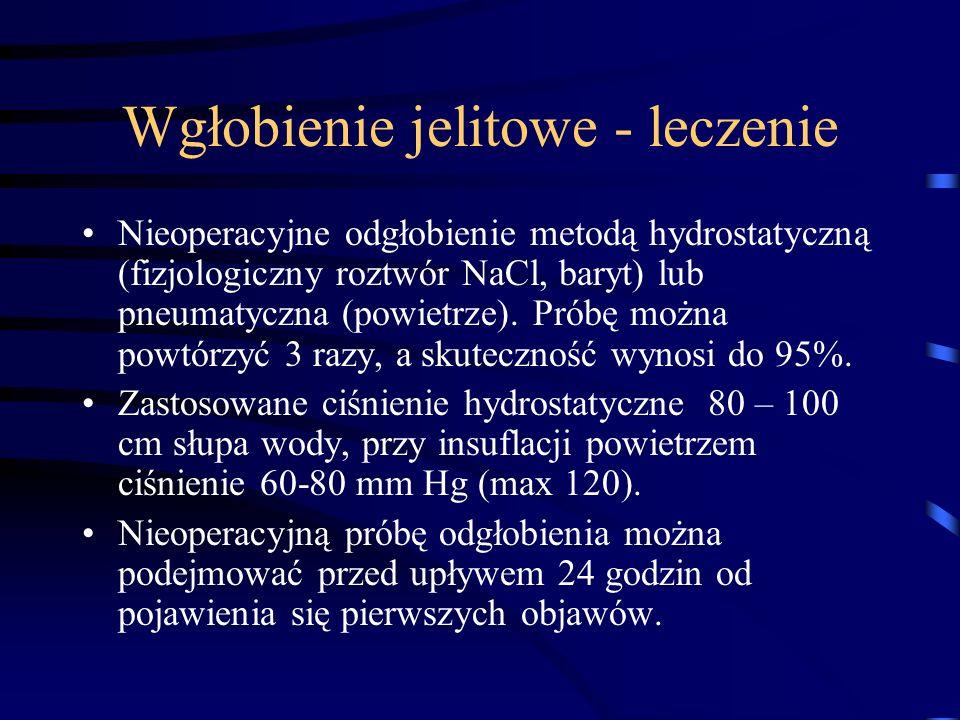 Wgłobienie jelitowe - leczenie Nieoperacyjne odgłobienie metodą hydrostatyczną (fizjologiczny roztwór NaCl, baryt) lub pneumatyczna (powietrze). Próbę