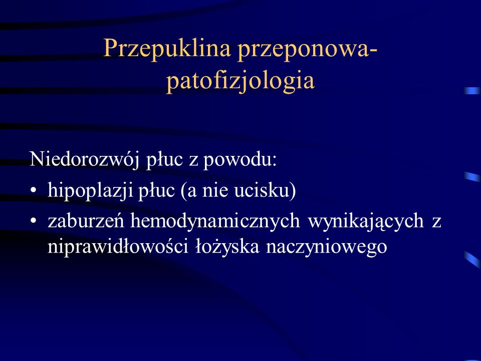 Przepuklina przeponowa- patofizjologia Niedorozwój płuc z powodu: hipoplazji płuc (a nie ucisku) zaburzeń hemodynamicznych wynikających z niprawidłowo