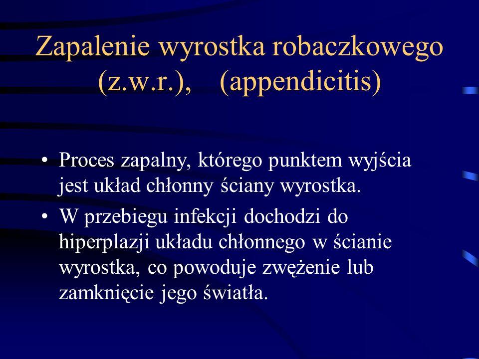 Zapalenie wyrostka robaczkowego (z.w.r.), (appendicitis) Proces zapalny, którego punktem wyjścia jest układ chłonny ściany wyrostka. W przebiegu infek