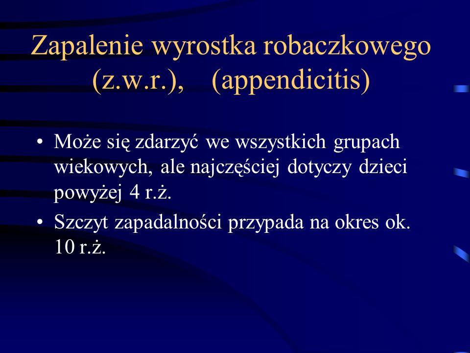 Zapalenie wyrostka robaczkowego (z.w.r.), (appendicitis) Może się zdarzyć we wszystkich grupach wiekowych, ale najczęściej dotyczy dzieci powyżej 4 r.