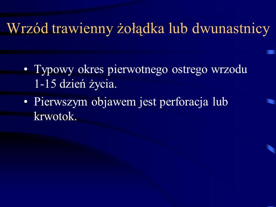 Wrzód trawienny żołądka lub dwunastnicy Typowy okres pierwotnego ostrego wrzodu 1-15 dzień życia. Pierwszym objawem jest perforacja lub krwotok.