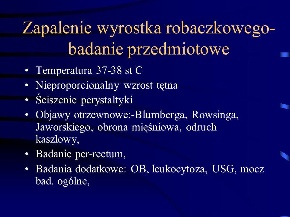 Zapalenie wyrostka robaczkowego- badanie przedmiotowe Temperatura 37-38 st C Nieproporcionalny wzrost tętna Ściszenie perystaltyki Objawy otrzewnowe:-