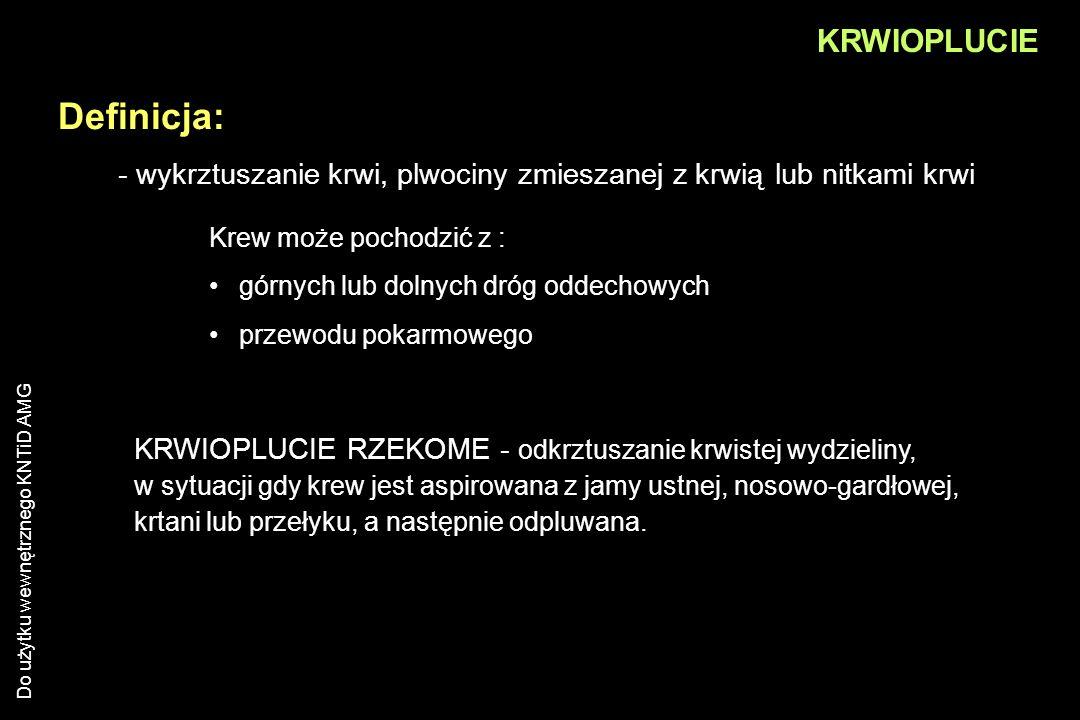 Do użytku wewnętrznego KNTiD AMG KRWIOPLUCIE - wykrztuszanie krwi, plwociny zmieszanej z krwią lub nitkami krwi Definicja: Krew może pochodzić z : gór