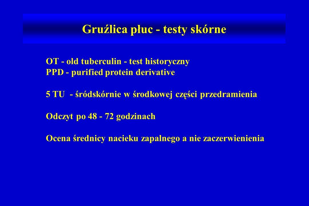 Gruźlica płuc - testy skórne OT - old tuberculin - test historyczny PPD - purified protein derivative 5 TU - śródskórnie w środkowej części przedramienia Odczyt po 48 - 72 godzinach Ocena średnicy nacieku zapalnego a nie zaczerwienienia