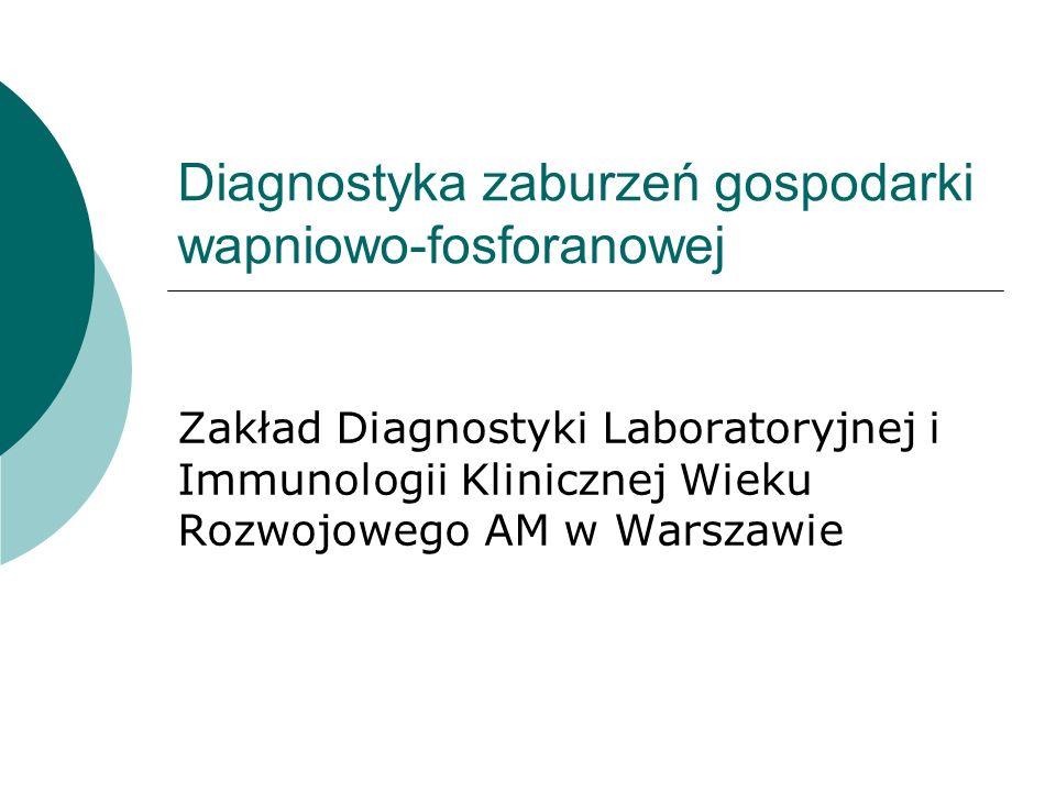 Diagnostyka zaburzeń gospodarki wapniowo-fosforanowej Zakład Diagnostyki Laboratoryjnej i Immunologii Klinicznej Wieku Rozwojowego AM w Warszawie