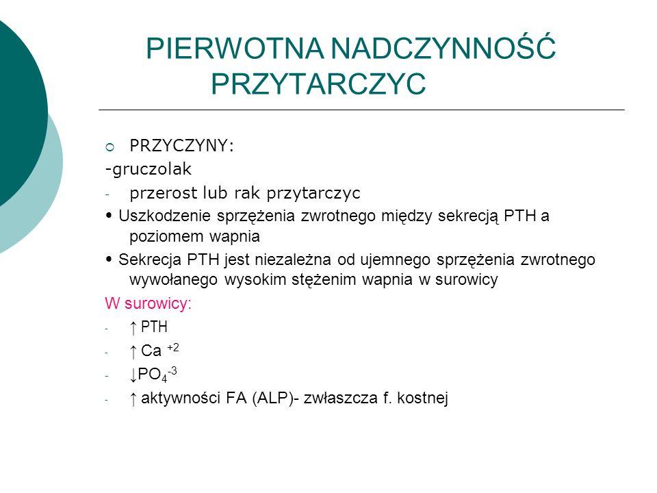 PIERWOTNA NADCZYNNOŚĆ PRZYTARCZYC  PRZYCZYNY: -gruczolak - przerost lub rak przytarczyc Uszkodzenie sprzężenia zwrotnego między sekrecją PTH a poziomem wapnia Sekrecja PTH jest niezależna od ujemnego sprzężenia zwrotnego wywołanego wysokim stężenim wapnia w surowicy W surowicy: - ↑ PTH - ↑ Ca +2 - ↓PO 4 -3 - ↑ aktywności FA (ALP)- zwłaszcza f.