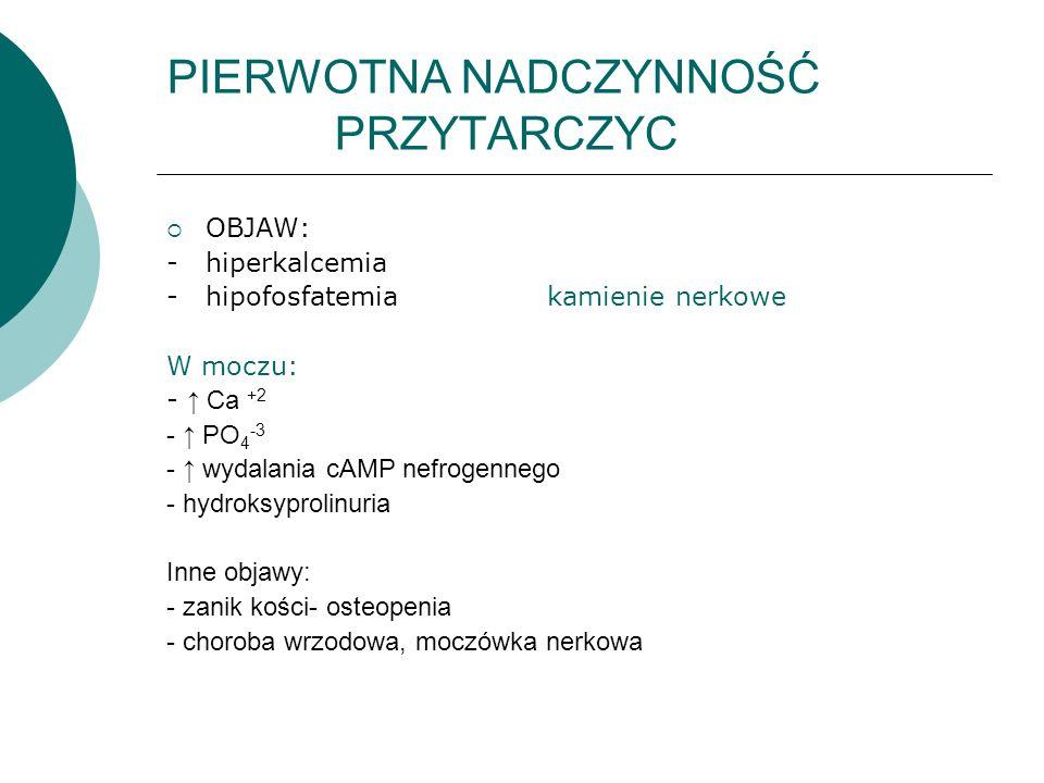 PIERWOTNA NADCZYNNOŚĆ PRZYTARCZYC  OBJAW: - hiperkalcemia - hipofosfatemia kamienie nerkowe W moczu: - ↑ Ca +2 - ↑ PO 4 -3 - ↑ wydalania cAMP nefroge