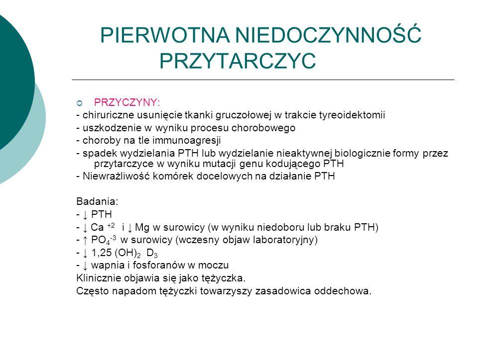 PIERWOTNA NIEDOCZYNNOŚĆ PRZYTARCZYC  PRZYCZYNY: - chiruriczne usunięcie tkanki gruczołowej w trakcie tyreoidektomii - uszkodzenie w wyniku procesu chorobowego - choroby na tle immunoagresji - spadek wydzielania PTH lub wydzielanie nieaktywnej biologicznie formy przez przytarczyce w wyniku mutacji genu kodującego PTH - Niewrażliwość komórek docelowych na działanie PTH Badania: - ↓ PTH - ↓ Ca +2 i ↓ Mg w surowicy (w wyniku niedoboru lub braku PTH) - ↑ PO 4 -3 w surowicy (wczesny objaw laboratoryjny) - ↓ 1,25 (OH) 2 D 3 - ↓ wapnia i fosforanów w moczu Klinicznie objawia się jako tężyczka.