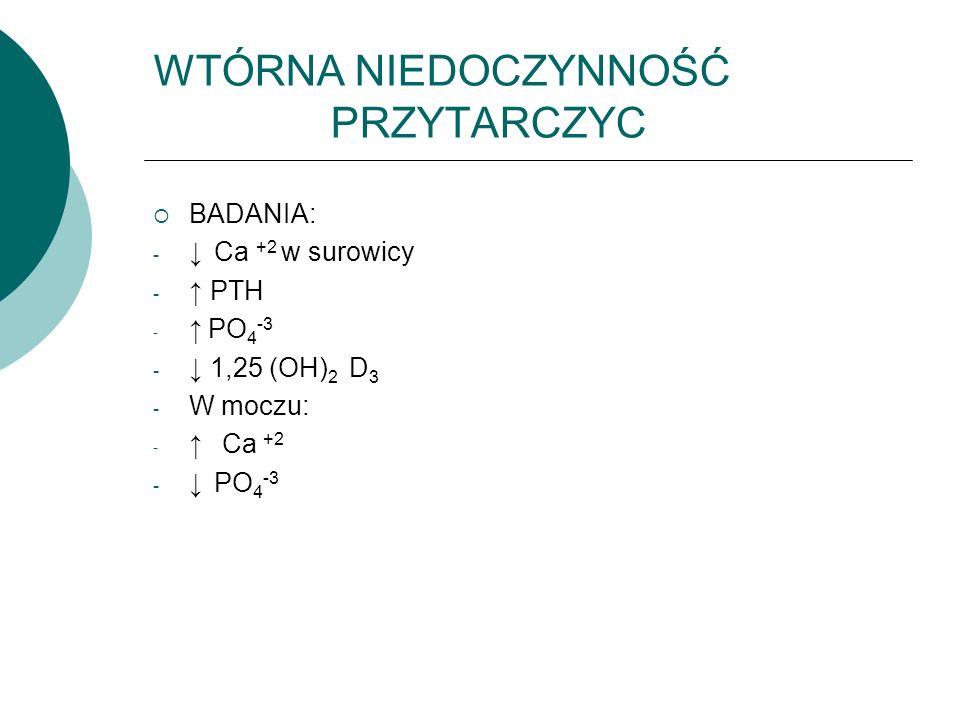 WTÓRNA NIEDOCZYNNOŚĆ PRZYTARCZYC  BADANIA: - ↓ Ca +2 w surowicy - ↑ PTH - ↑ PO 4 -3 - ↓ 1,25 (OH) 2 D 3 - W moczu: - ↑ Ca +2 - ↓ PO 4 -3