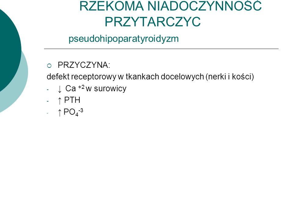 RZEKOMA NIADOCZYNNOŚĆ PRZYTARCZYC pseudohipoparatyroidyzm  PRZYCZYNA: defekt receptorowy w tkankach docelowych (nerki i kości) - ↓ Ca +2 w surowicy - ↑ PTH - ↑ PO 4 -3