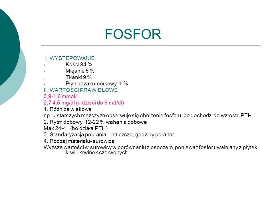 FOSFOR I. WYSTĘPOWANIE - Kości 84 % - Mięśnie 6 % - Tkanki 9 % - Płyn pozakomórkowy 1 % II. WARTOŚCI PRAWIDŁOWE 0,9-1,6 mmol/l 2,7 4,5 mg/dl (u dzieci