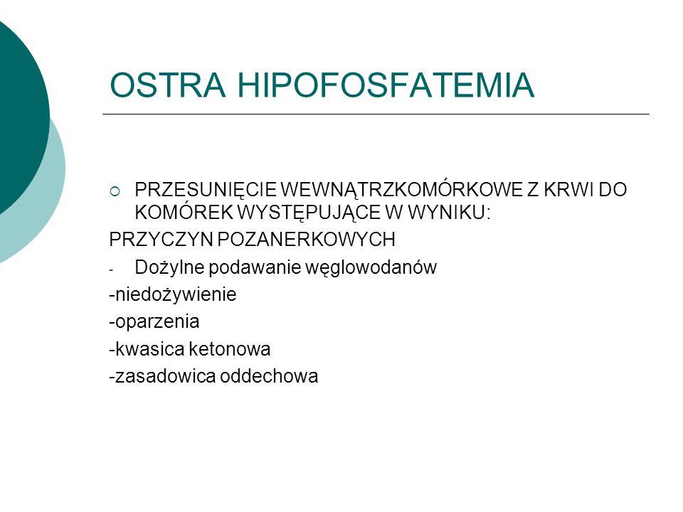 OSTRA HIPOFOSFATEMIA  PRZESUNIĘCIE WEWNĄTRZKOMÓRKOWE Z KRWI DO KOMÓREK WYSTĘPUJĄCE W WYNIKU: PRZYCZYN POZANERKOWYCH - Dożylne podawanie węglowodanów -niedożywienie -oparzenia -kwasica ketonowa -zasadowica oddechowa