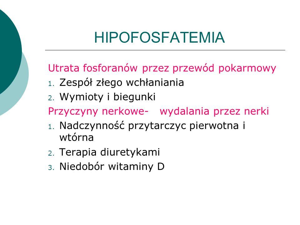 HIPOFOSFATEMIA Utrata fosforanów przez przewód pokarmowy 1. Zespół złego wchłaniania 2. Wymioty i biegunki Przyczyny nerkowe- wydalania przez nerki 1.