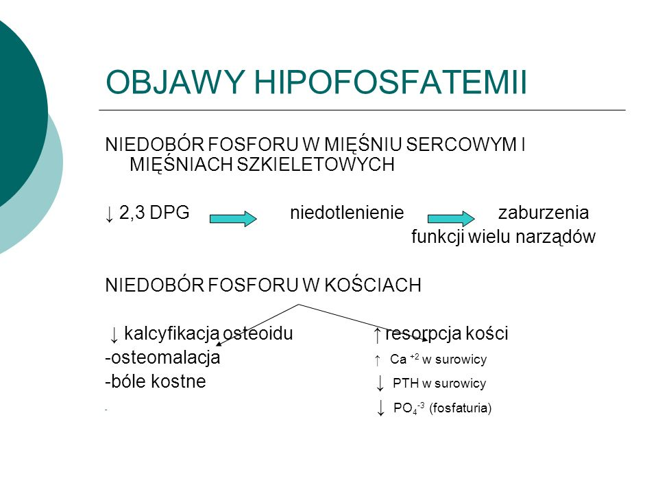 OBJAWY HIPOFOSFATEMII NIEDOBÓR FOSFORU W MIĘŚNIU SERCOWYM I MIĘŚNIACH SZKIELETOWYCH ↓ 2,3 DPG niedotlenienie zaburzenia funkcji wielu narządów NIEDOBÓR FOSFORU W KOŚCIACH ↓ kalcyfikacja osteoidu ↑ resorpcja kości -osteomalacja ↑ Ca +2 w surowicy -bóle kostne ↓ PTH w surowicy - ↓ PO 4 -3 (fosfaturia)