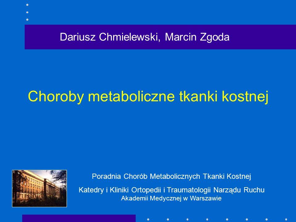 Choroby metaboliczne tkanki kostnej Dariusz Chmielewski, Marcin Zgoda Poradnia Chorób Metabolicznych Tkanki Kostnej Katedry i Kliniki Ortopedii i Trau