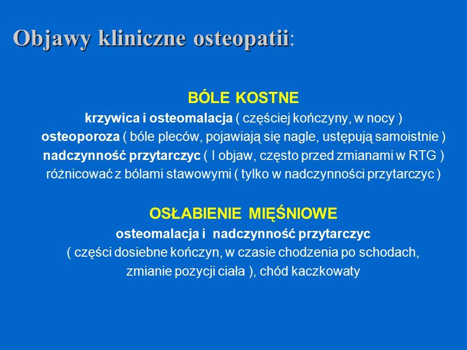 BÓLE KOSTNE krzywica i osteomalacja ( częściej kończyny, w nocy ) osteoporoza ( bóle pleców, pojawiają się nagle, ustępują samoistnie ) nadczynność pr