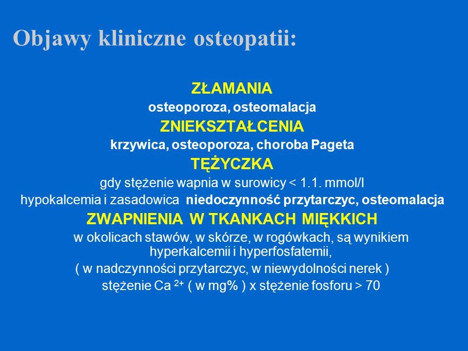 ZŁAMANIA osteoporoza, osteomalacja ZNIEKSZTAŁCENIA krzywica, osteoporoza, choroba Pageta TĘŻYCZKA gdy stężenie wapnia w surowicy < 1.1. mmol/l hypokal