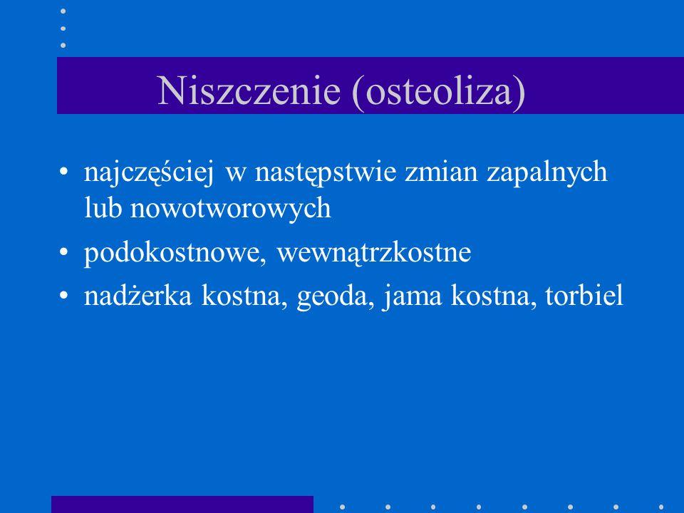 Niszczenie (osteoliza) najczęściej w następstwie zmian zapalnych lub nowotworowych podokostnowe, wewnątrzkostne nadżerka kostna, geoda, jama kostna, t
