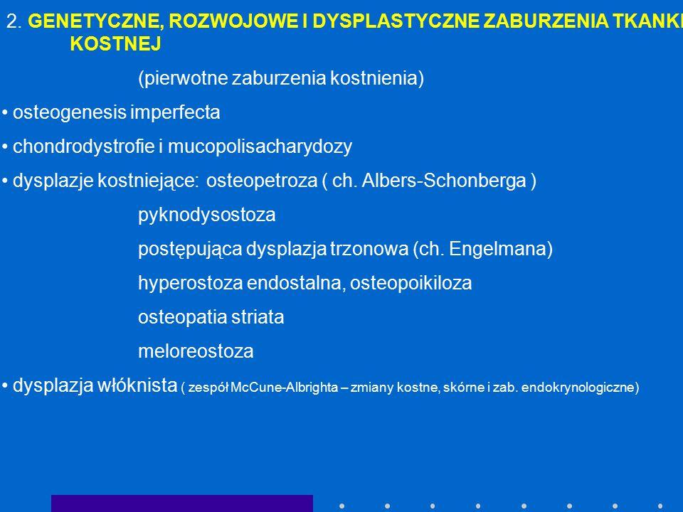 2. GENETYCZNE, ROZWOJOWE I DYSPLASTYCZNE ZABURZENIA TKANKI KOSTNEJ (pierwotne zaburzenia kostnienia) osteogenesis imperfecta chondrodystrofie i mucopo