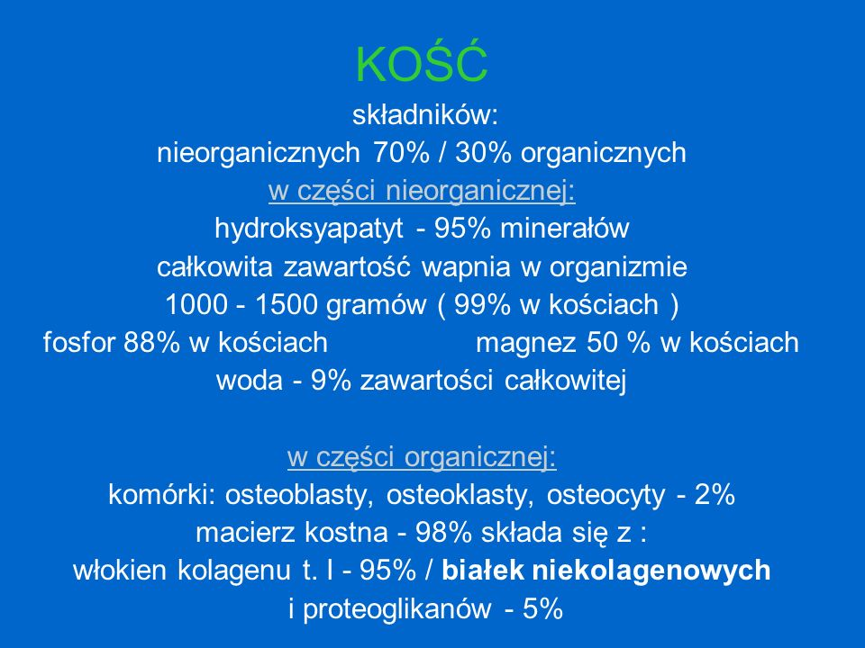KOŚĆ składników: nieorganicznych 70% / 30% organicznych w części nieorganicznej: hydroksyapatyt - 95% minerałów całkowita zawartość wapnia w organizmi