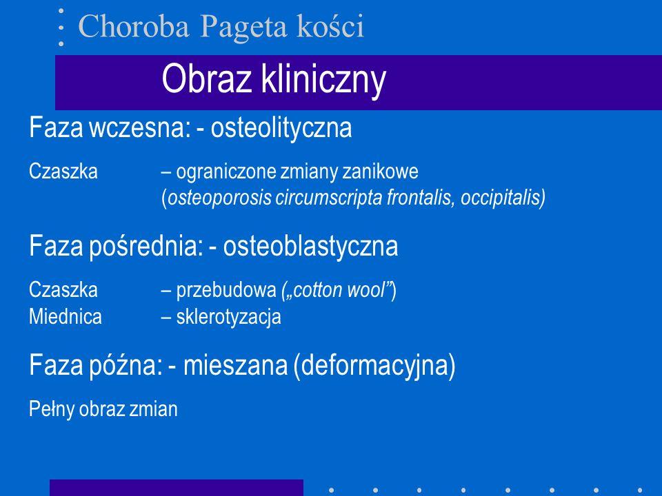 Obraz kliniczny Faza wczesna: - osteolityczna Czaszka – ograniczone zmiany zanikowe ( osteoporosis circumscripta frontalis, occipitalis) Faza pośredni