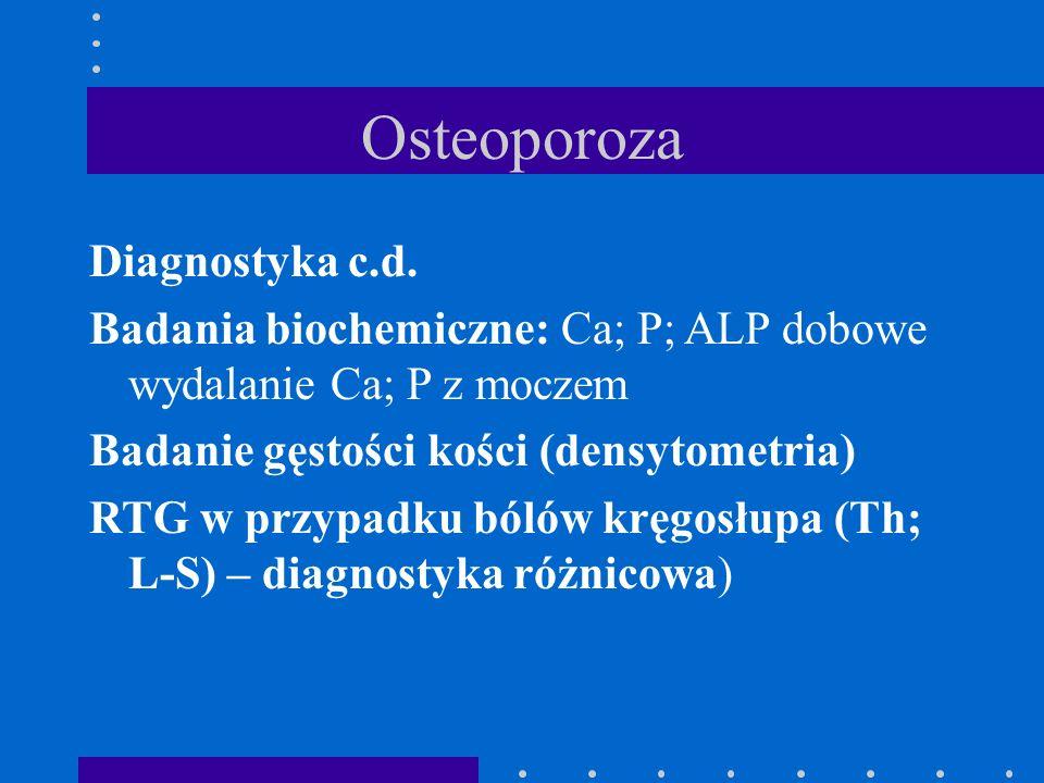 Osteoporoza Diagnostyka c.d. Badania biochemiczne: Ca; P; ALP dobowe wydalanie Ca; P z moczem Badanie gęstości kości (densytometria) RTG w przypadku b