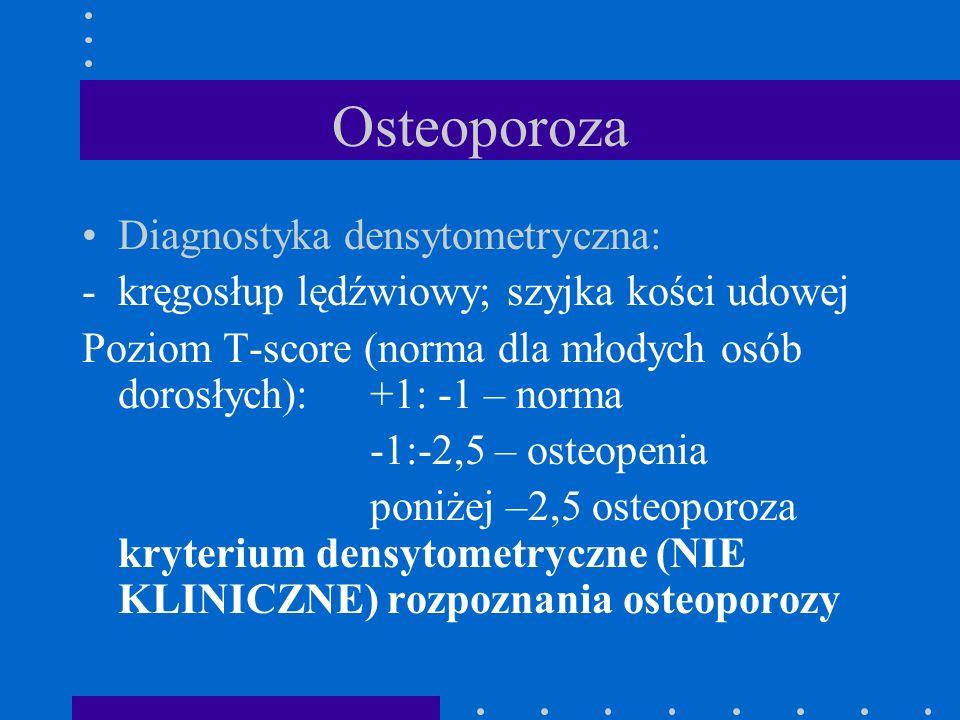 Osteoporoza Diagnostyka densytometryczna: -kręgosłup lędźwiowy; szyjka kości udowej Poziom T-score (norma dla młodych osób dorosłych): +1: -1 – norma