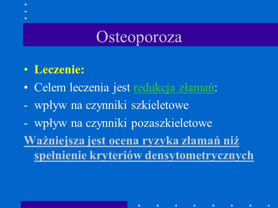 Osteoporoza Leczenie: Celem leczenia jest redukcja złamań: -wpływ na czynniki szkieletowe -wpływ na czynniki pozaszkieletowe Ważniejsza jest ocena ryz