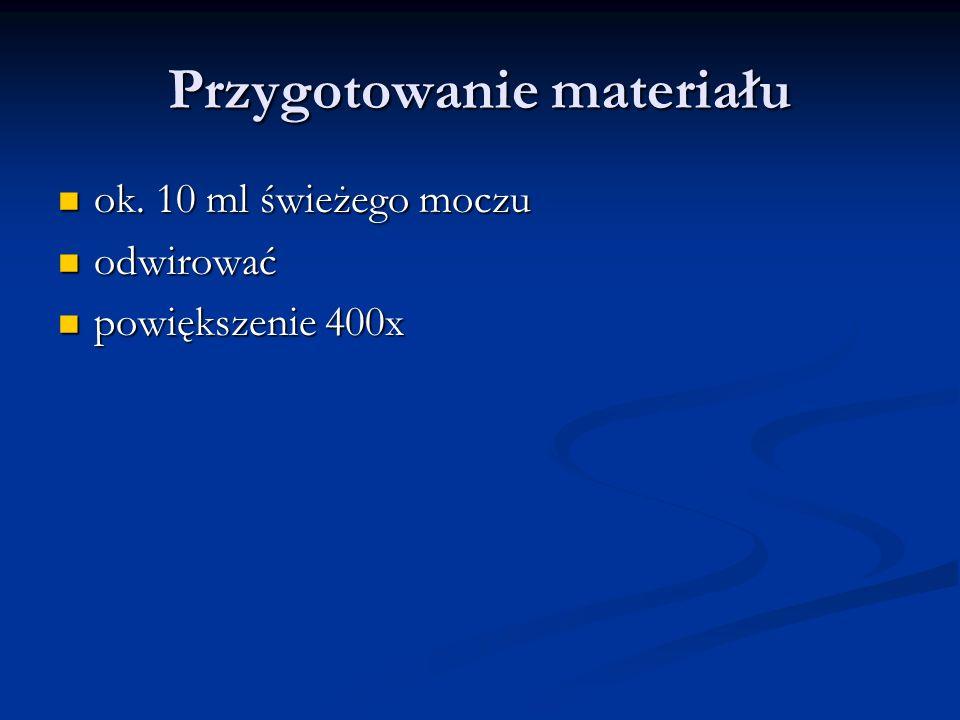 Przygotowanie materiału ok. 10 ml świeżego moczu ok. 10 ml świeżego moczu odwirować odwirować powiększenie 400x powiększenie 400x